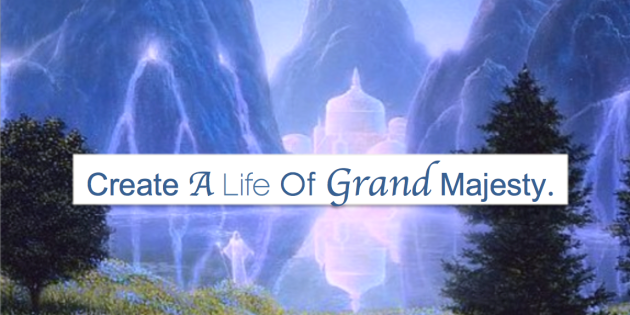 create a life of grand majesty