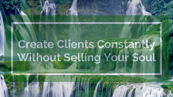Create Clients ConstantlyWithout Selling Your Soul