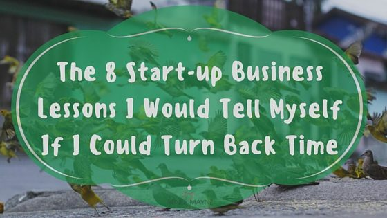 The 8 Start-up Business Lessons I Would Tell Myself If I Could Turn Back Time