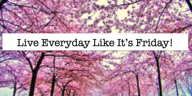 Live everyday like its friday