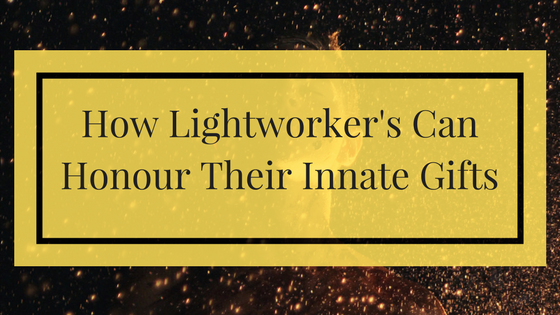 How Lightworker's Can Honour Their Innate Gifts (2)