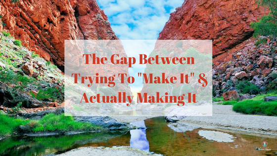 The Gap Between Trying To _Make It_ & Actually Making It
