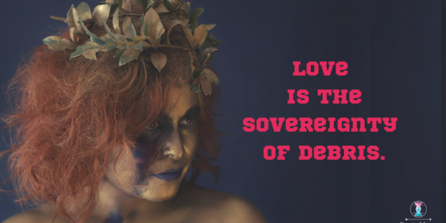 Love Is The Sovereignty Of Debris.